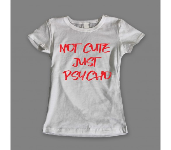 Tricou damă Not Cute Just Psycho
